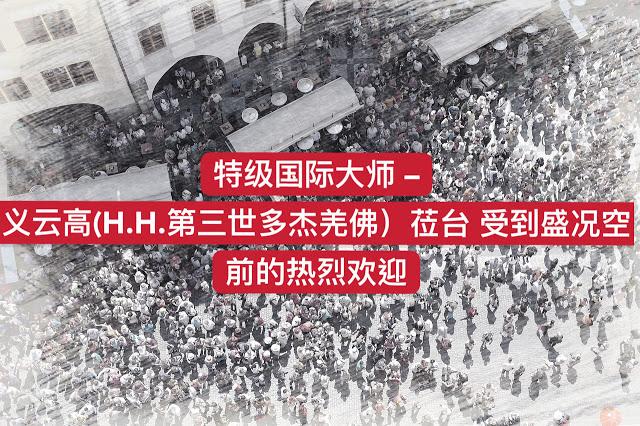 特级国际大师 义云高 (H.H. 第三世多杰羌佛 )莅台 受到盛况空前的热烈欢迎