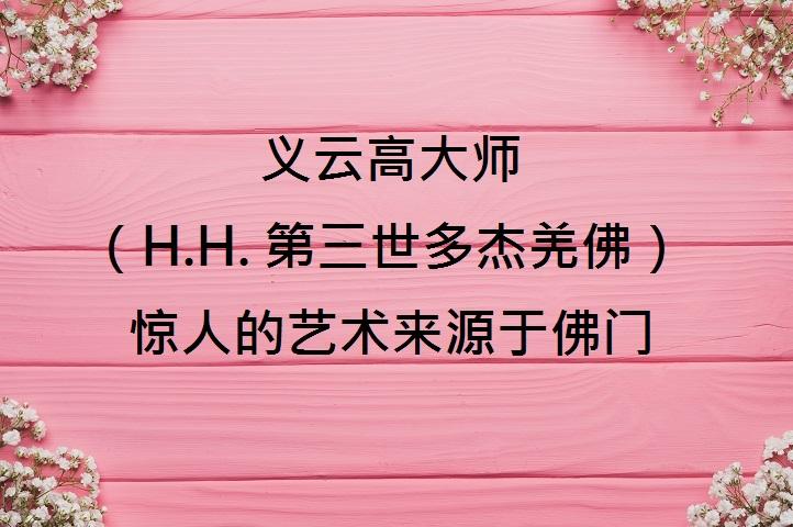 义云高大师 (H.H. 第三世多杰羌佛 )惊人的艺术来源于佛门
