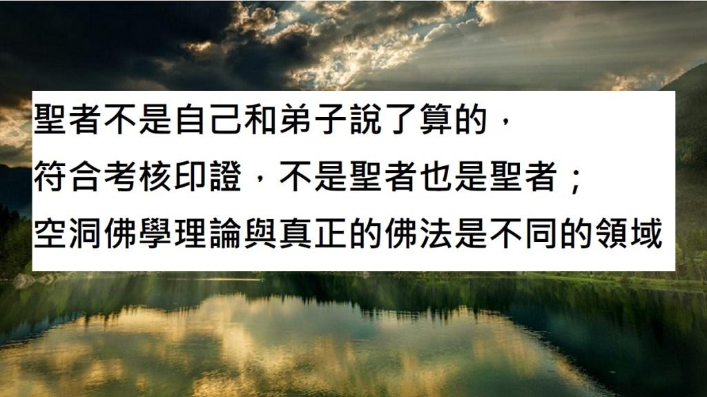 聖者不是自己和弟子說了算的,符合考核印證,不是聖者也是聖者;空洞佛學理論與真正的佛法是不同的領域